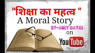 शिक्षा का महत्व //IMPORTANCE OF EDUCATION//MORAL STORY//BY AMIT DAYAL