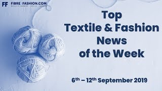 Top Textile & Fashion News of the Week | 6th to 12th September 2019