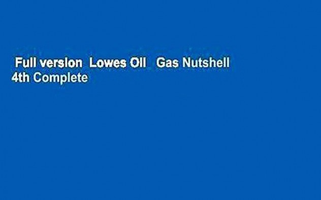 Full version  Lowes Oil   Gas Nutshell 4th Complete
