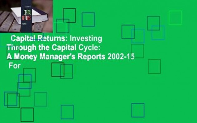 Capital Returns: Investing Through the Capital Cycle: A Money Manager's Reports 2002-15  For