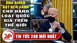 """Biden""""bật đèn xanh"""" cho hàng loạt quốc gia trên thế giới, bước đi ngoại giao đầu tiên của tổng thống"""