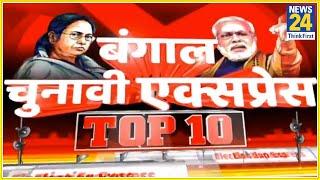 बंगाल चुनावी एक्सप्रेस Top 10 || 28 March 2021 || News24