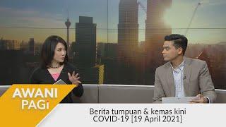 AWANI Pagi: Berita tumpuan & kemas kini COVID-19 [19 April 2021]
