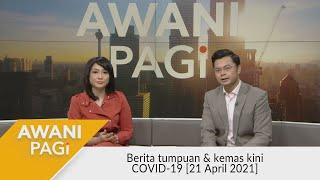 AWANI Pagi: Berita tumpuan & kemas kini COVID-19 [21 April 2021]