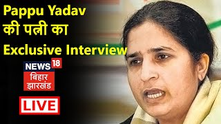 Pappu Yadav के न्यायिक हिरासत के बाद पत्नी Ranjit Ranjan Live | News18 Bihar Jharkhand