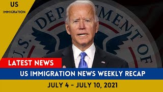 US Immigration News Weekly Recap [ July 4 - July 10, 2021 ]