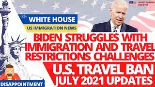 US Travel Ban Updates July 2021 | Biden Struggles with Immigration & Travel Restrictions Challenges